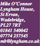 Mike O'Connor, Lyngham House, PL27 7RT uk. 01841 540042  07774257545  mb@lyngham.co.uk